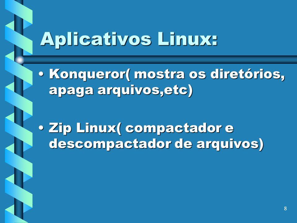 8 Aplicativos Linux: Konqueror( mostra os diretórios, apaga arquivos,etc)Konqueror( mostra os diretórios, apaga arquivos,etc) Zip Linux( compactador e