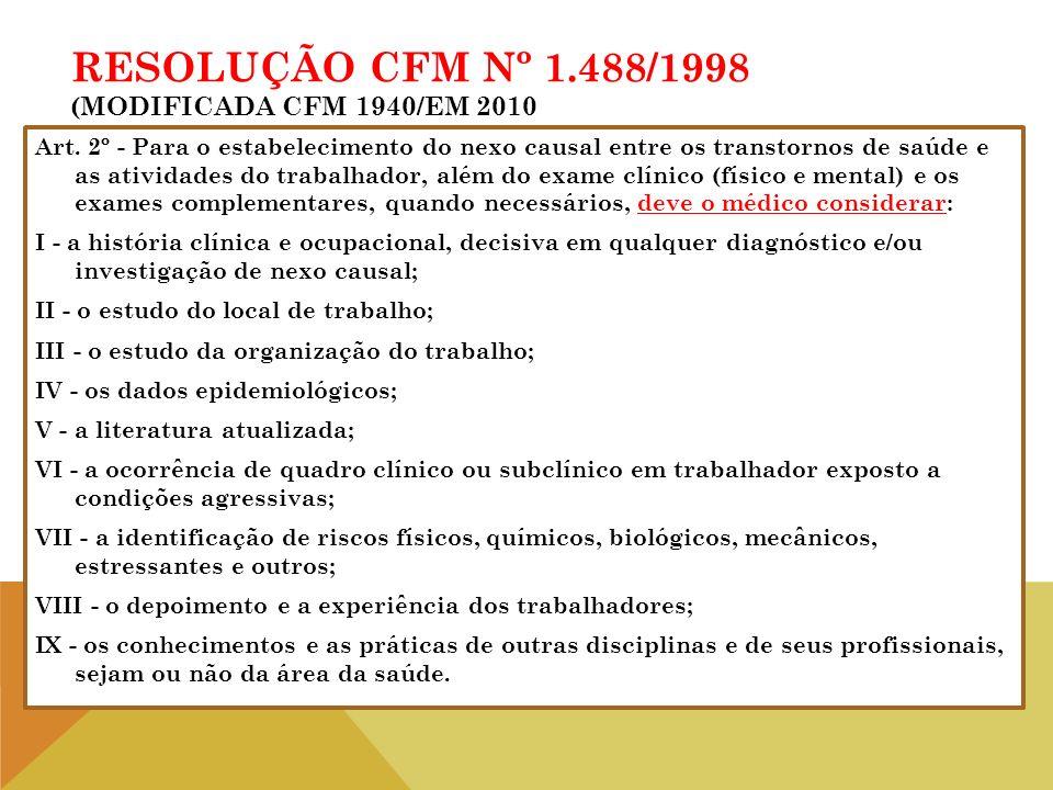RESOLUÇÃO CFM Nº 1.488/1998 (MODIFICADA CFM 1940/EM 2010 Art. 2º - Para o estabelecimento do nexo causal entre os transtornos de saúde e as atividades