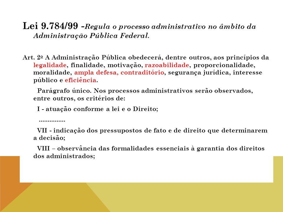 Lei 9.784/99 - Regula o processo administrativo no âmbito da Administração Pública Federal. Art. 2 o A Administração Pública obedecerá, dentre outros,