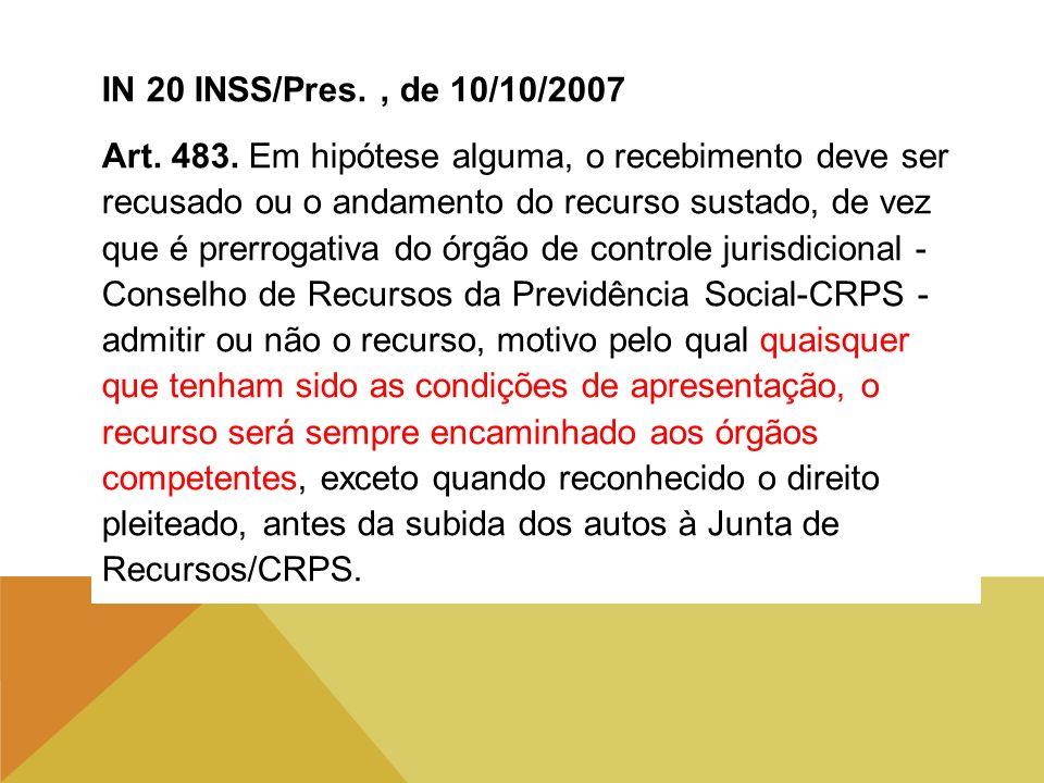 IN 20 INSS/Pres., de 10/10/2007 Art. 483. Em hipótese alguma, o recebimento deve ser recusado ou o andamento do recurso sustado, de vez que é prerroga