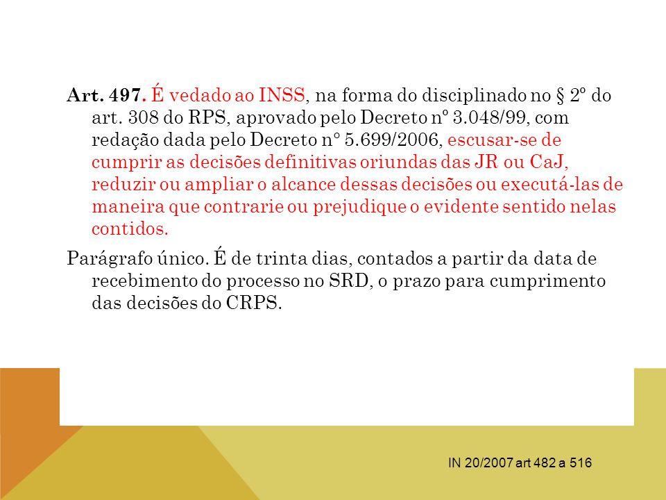 Art. 497. É vedado ao INSS, na forma do disciplinado no § 2º do art. 308 do RPS, aprovado pelo Decreto nº 3.048/99, com redação dada pelo Decreto n° 5