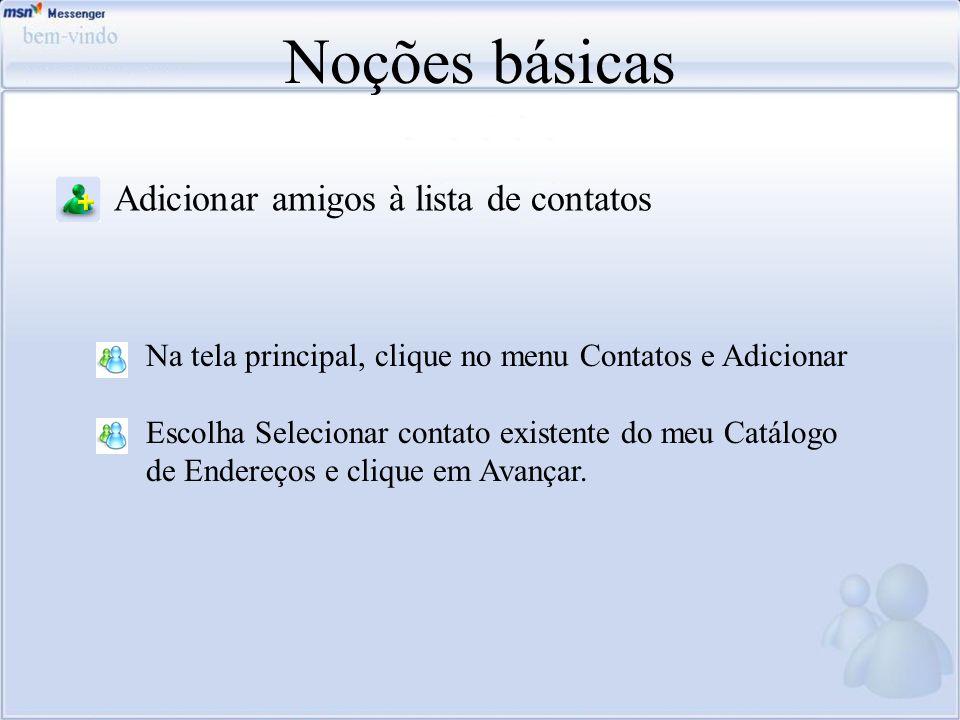 Noções básicas Adicionar amigos à lista de contatos Na tela principal, clique no menu Contatos e Adicionar Escolha Selecionar contato existente do meu