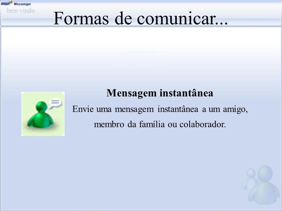 Formas de comunicar... Mensagem instantânea Envie uma mensagem instantânea a um amigo, membro da família ou colaborador.