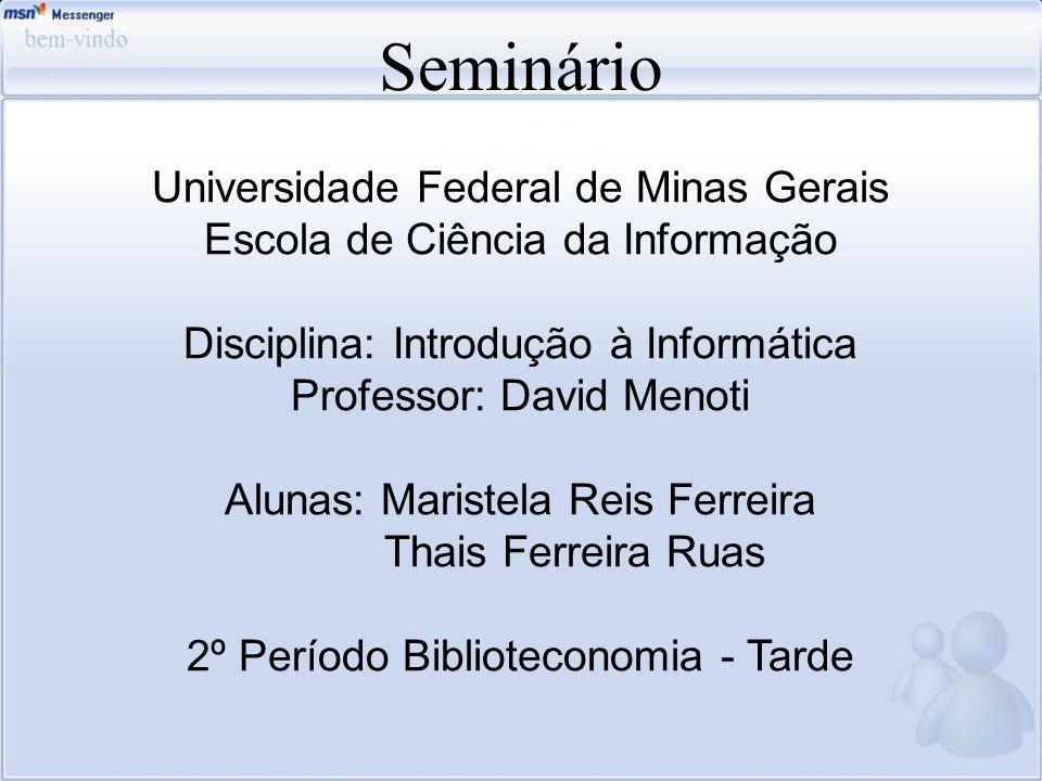 Seminário Universidade Federal de Minas Gerais Escola de Ciência da Informação Disciplina: Introdução à Informática Professor: David Menoti Alunas: Ma