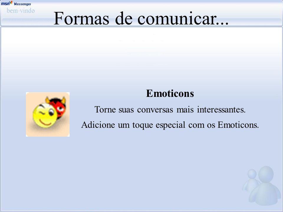 Formas de comunicar... Emoticons Torne suas conversas mais interessantes. Adicione um toque especial com os Emoticons.