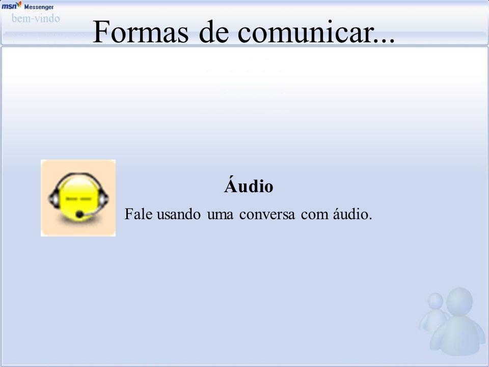 Formas de comunicar... Áudio Fale usando uma conversa com áudio.