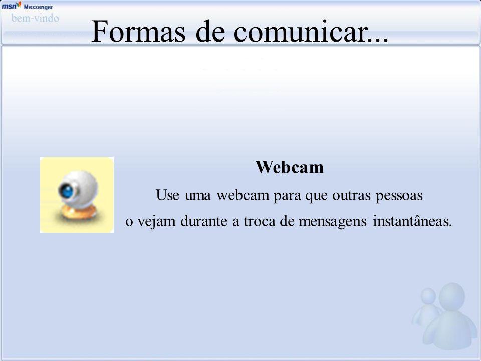 Formas de comunicar... Webcam Use uma webcam para que outras pessoas o vejam durante a troca de mensagens instantâneas.