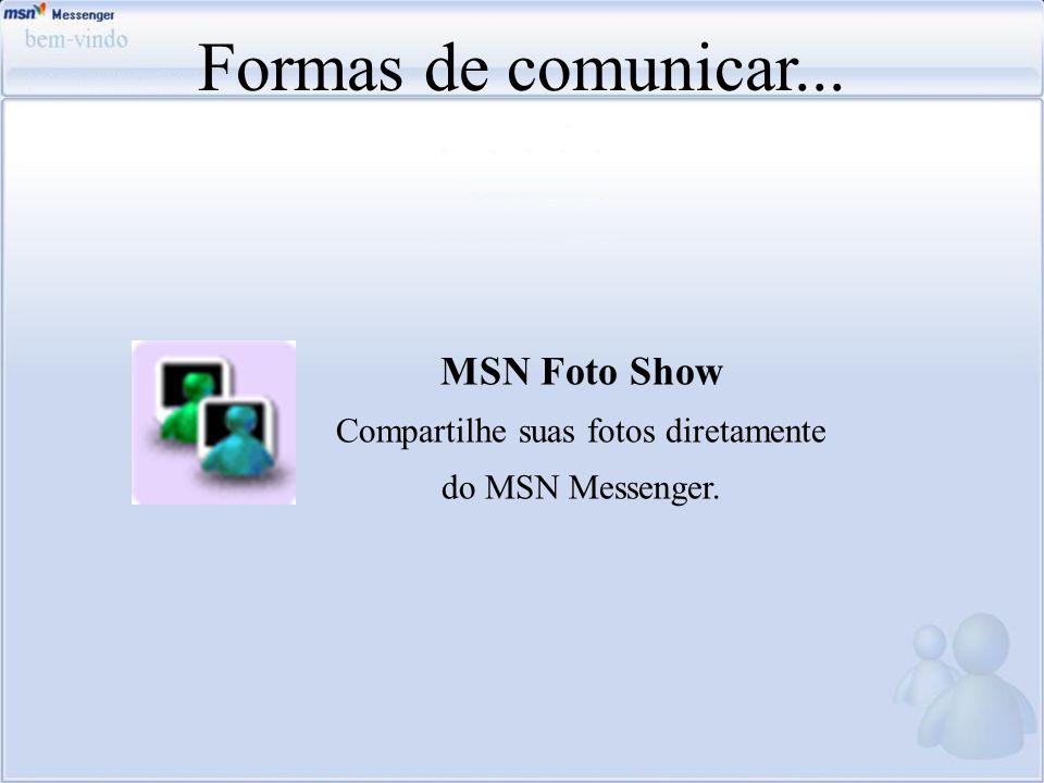 Formas de comunicar... MSN Foto Show Compartilhe suas fotos diretamente do MSN Messenger.
