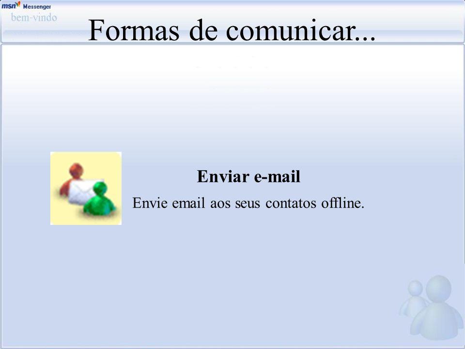 Formas de comunicar... Enviar e-mail Envie email aos seus contatos offline.