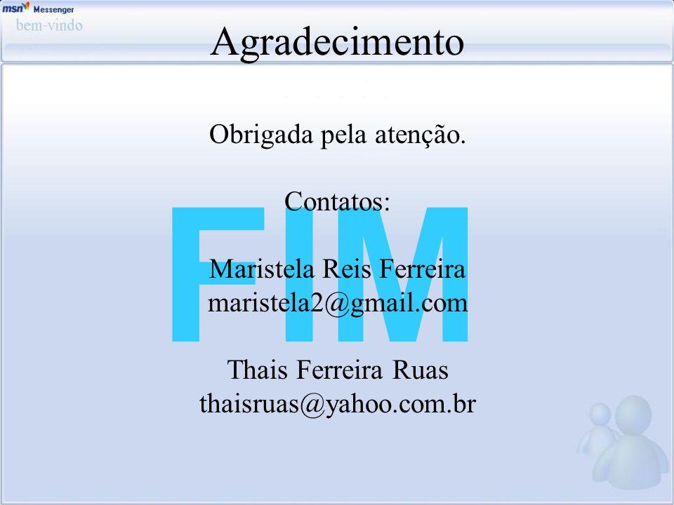 FIM Agradecimento Obrigada pela atenção. Contatos: Maristela Reis Ferreira maristela2@gmail.com Thais Ferreira Ruas thaisruas@yahoo.com.br