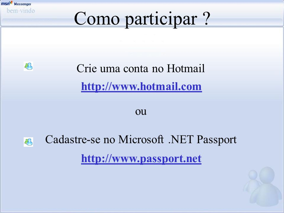 Como participar ? Crie uma conta no Hotmail ou Cadastre-se no Microsoft.NET Passport http://www.hotmail.com http://www.passport.net