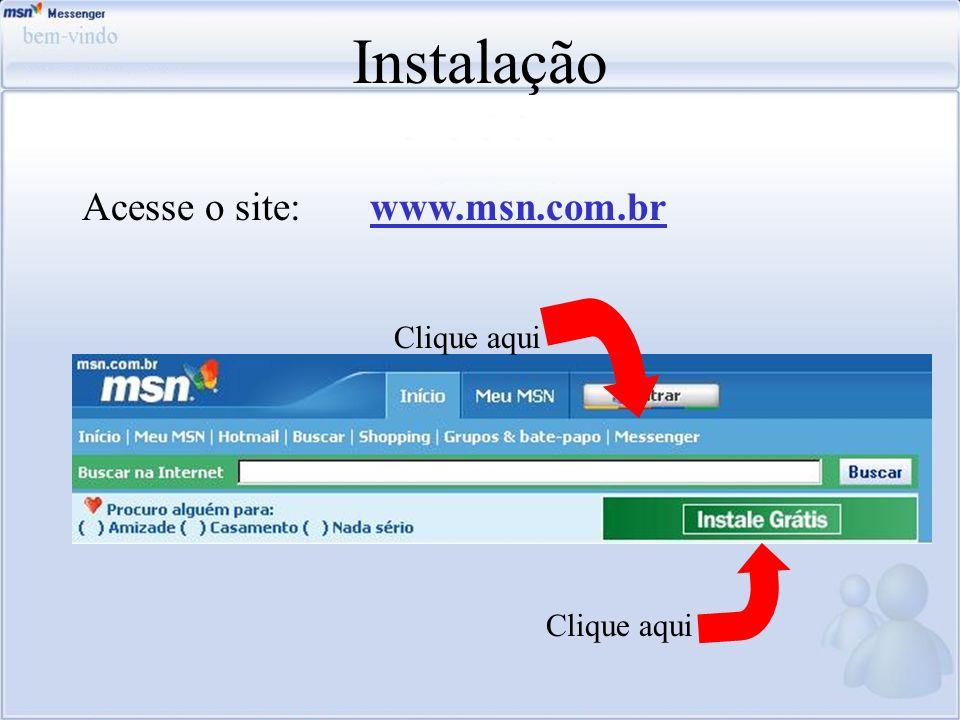Instalação Clique aqui Acesse o site:www.msn.com.br Clique aqui