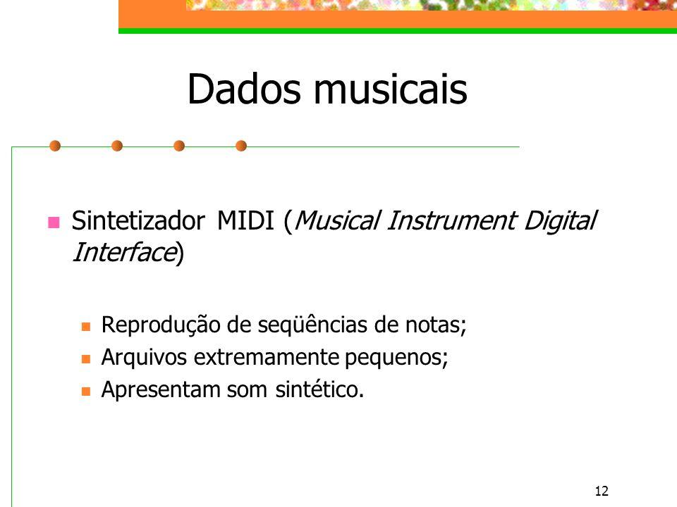 12 Dados musicais Sintetizador MIDI (Musical Instrument Digital Interface) Reprodução de seqüências de notas; Arquivos extremamente pequenos; Apresentam som sintético.
