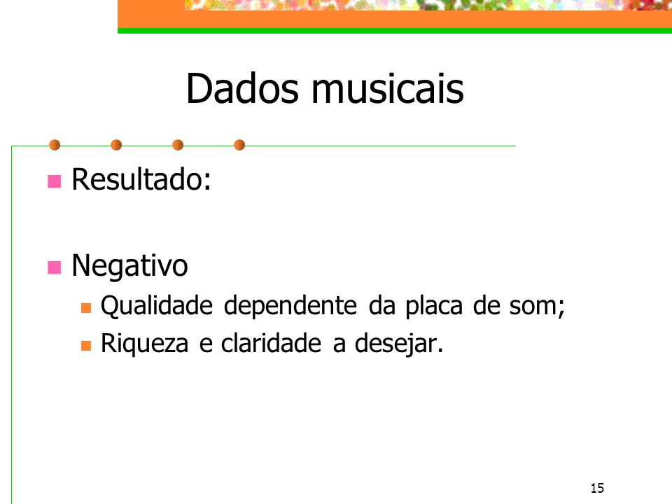 15 Dados musicais Resultado: Negativo Qualidade dependente da placa de som; Riqueza e claridade a desejar.