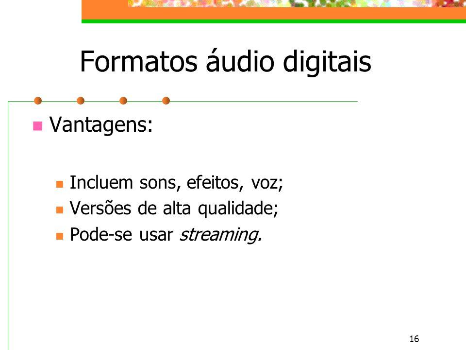 16 Formatos áudio digitais Vantagens: Incluem sons, efeitos, voz; Versões de alta qualidade; Pode-se usar streaming.