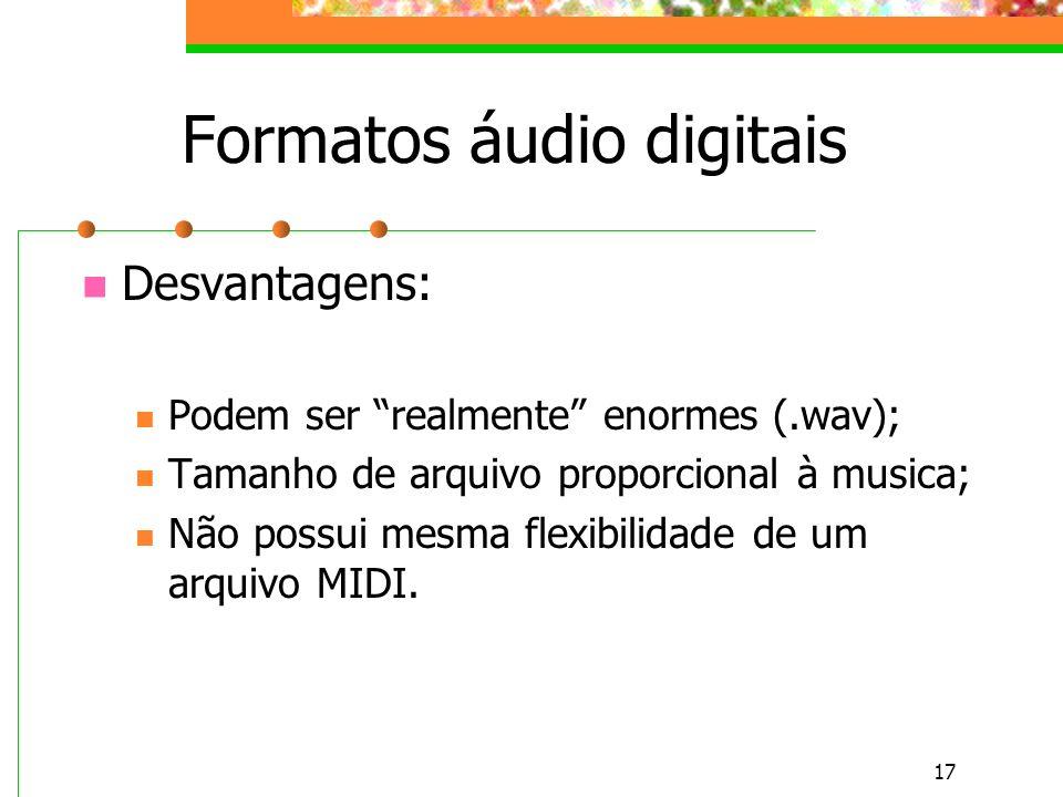 17 Formatos áudio digitais Desvantagens: Podem ser realmente enormes (.wav); Tamanho de arquivo proporcional à musica; Não possui mesma flexibilidade de um arquivo MIDI.