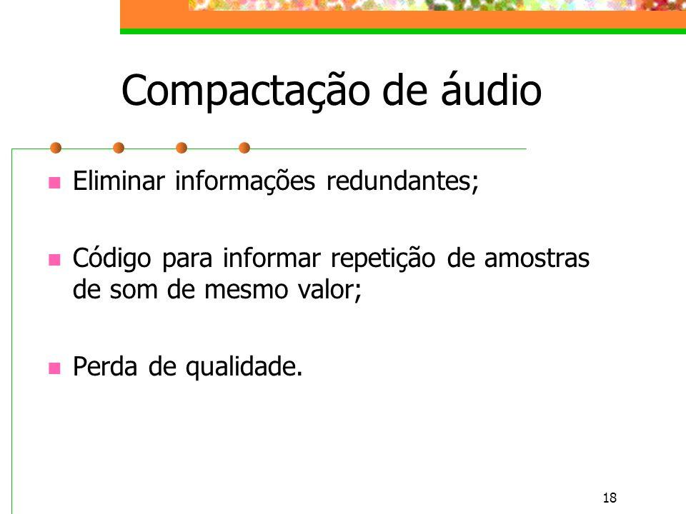 18 Compactação de áudio Eliminar informações redundantes; Código para informar repetição de amostras de som de mesmo valor; Perda de qualidade.