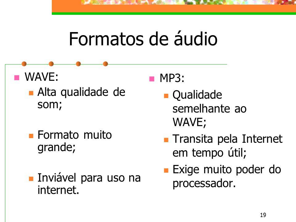 19 Formatos de áudio WAVE: Alta qualidade de som; Formato muito grande; Inviável para uso na internet.