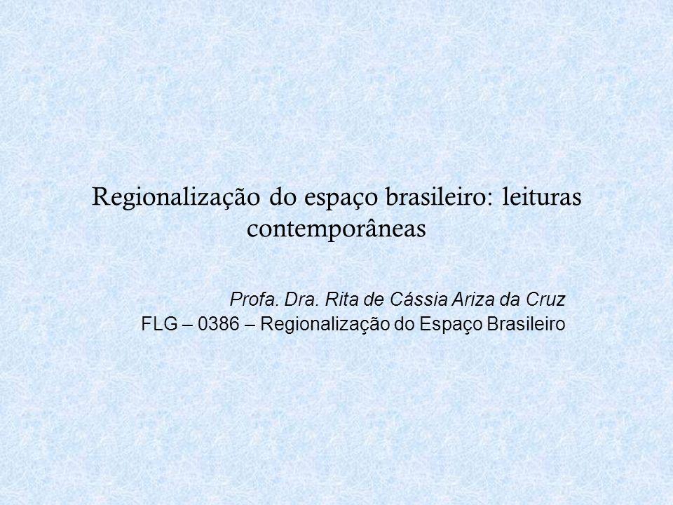 Regionalização do espaço brasileiro: leituras contemporâneas Profa. Dra. Rita de Cássia Ariza da Cruz FLG – 0386 – Regionalização do Espaço Brasileiro