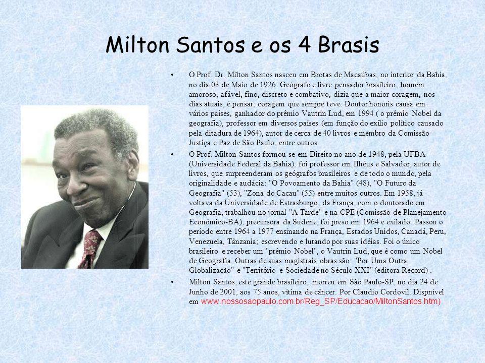 Milton Santos e os 4 Brasis O Prof. Dr. Milton Santos nasceu em Brotas de Macaúbas, no interior da Bahia, no dia 03 de Maio de 1926. Geógrafo e livre