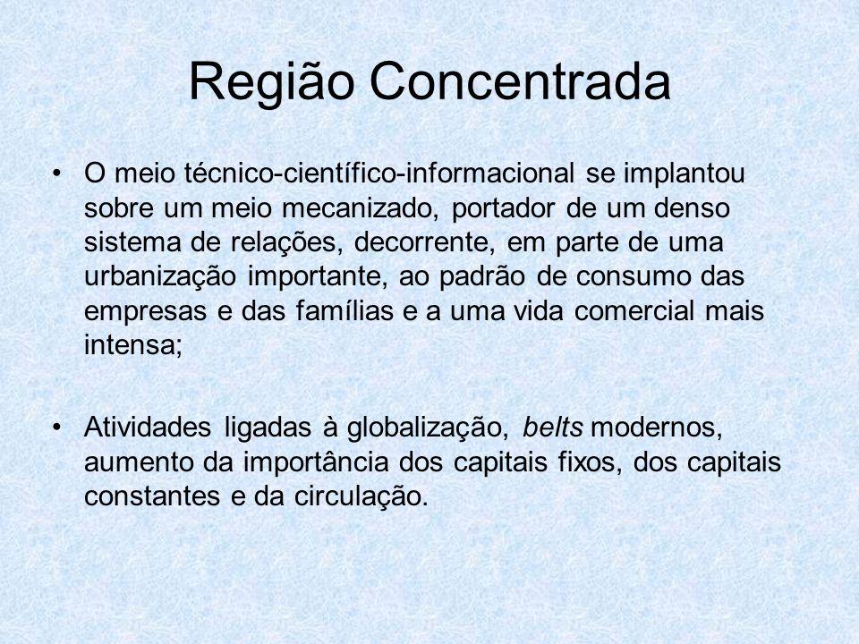 Região Concentrada O meio técnico-científico-informacional se implantou sobre um meio mecanizado, portador de um denso sistema de relações, decorrente