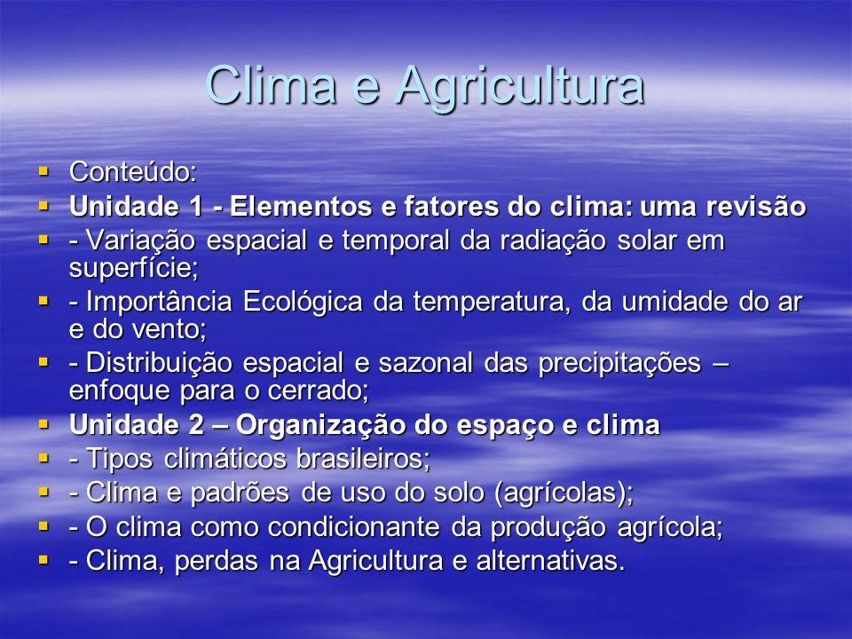 Clima e Agricultura Conteúdo: Conteúdo: Unidade 1 - Elementos e fatores do clima: uma revisão Unidade 1 - Elementos e fatores do clima: uma revisão - Variação espacial e temporal da radiação solar em superfície; - Variação espacial e temporal da radiação solar em superfície; - Importância Ecológica da temperatura, da umidade do ar e do vento; - Importância Ecológica da temperatura, da umidade do ar e do vento; - Distribuição espacial e sazonal das precipitações – enfoque para o cerrado; - Distribuição espacial e sazonal das precipitações – enfoque para o cerrado; Unidade 2 – Organização do espaço e clima Unidade 2 – Organização do espaço e clima - Tipos climáticos brasileiros; - Tipos climáticos brasileiros; - Clima e padrões de uso do solo (agrícolas); - Clima e padrões de uso do solo (agrícolas); - O clima como condicionante da produção agrícola; - O clima como condicionante da produção agrícola; - Clima, perdas na Agricultura e alternativas.