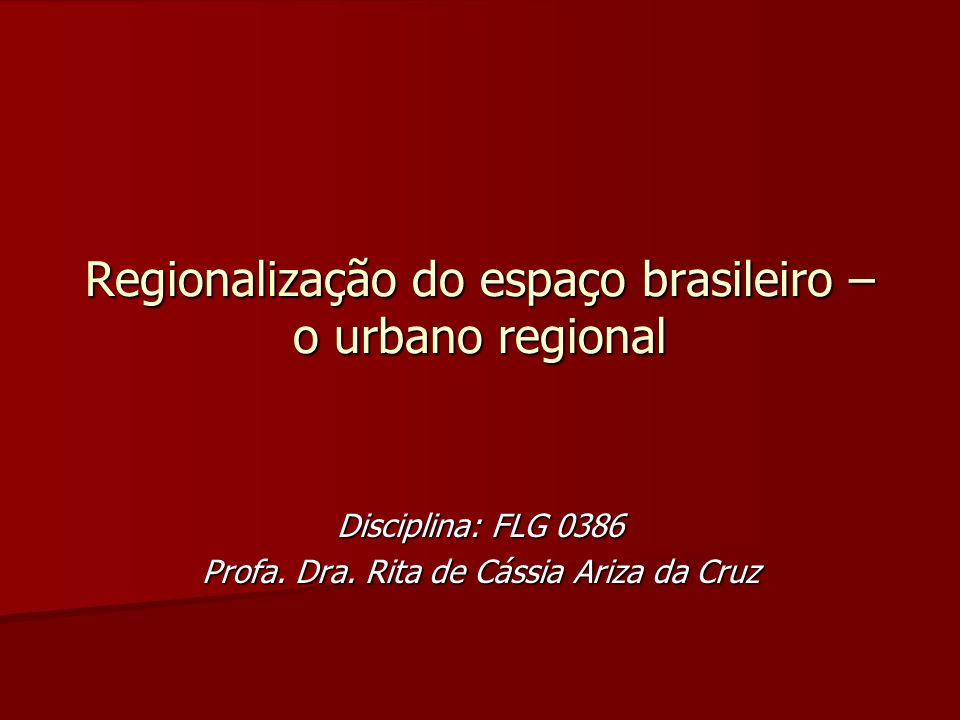 Regionalização do espaço brasileiro – o urbano regional Disciplina: FLG 0386 Profa. Dra. Rita de Cássia Ariza da Cruz