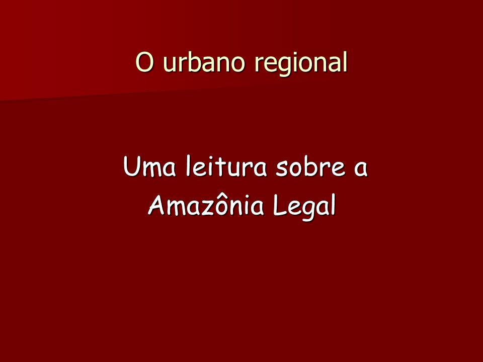 O urbano regional Uma leitura sobre a Uma leitura sobre a Amazônia Legal