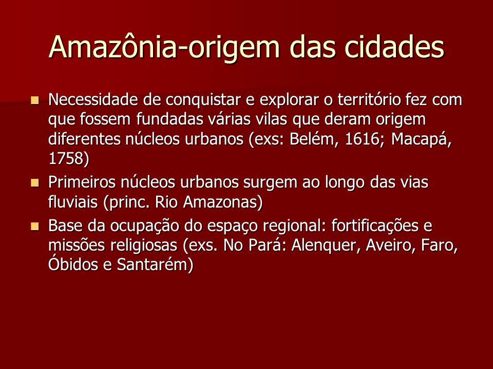 Amazônia-origem das cidades Necessidade de conquistar e explorar o território fez com que fossem fundadas várias vilas que deram origem diferentes núc