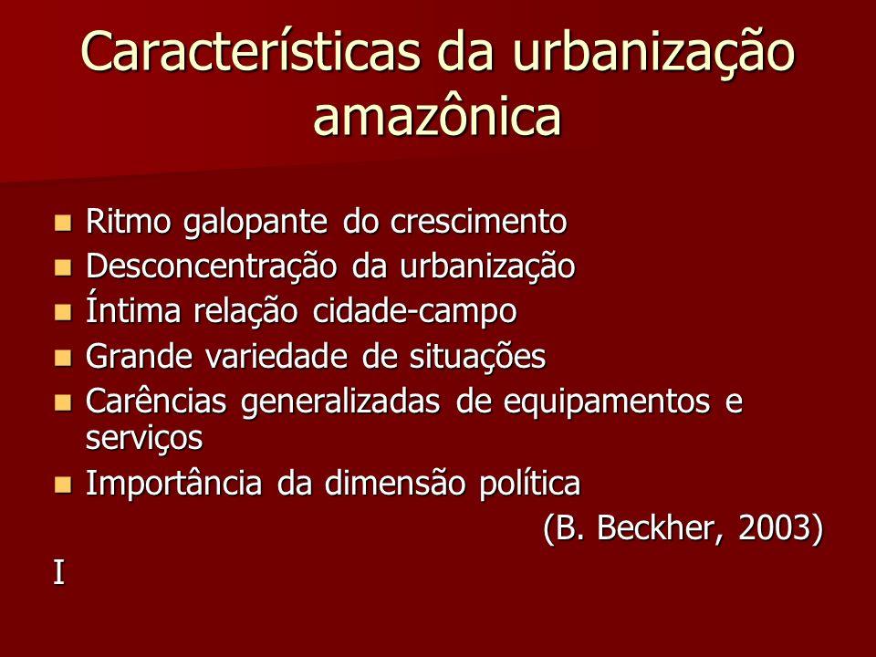 Características da urbanização amazônica Ritmo galopante do crescimento Ritmo galopante do crescimento Desconcentração da urbanização Desconcentração