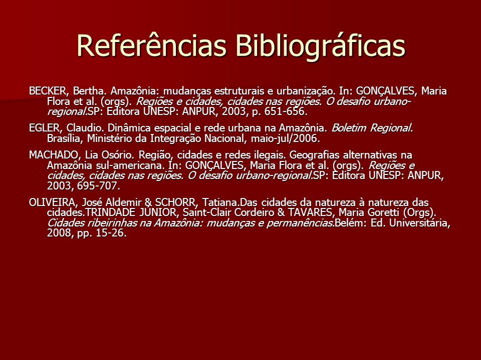 Referências Bibliográficas BECKER, Bertha. Amazônia: mudanças estruturais e urbanização. In: GONÇALVES, Maria Flora et al. (orgs). Regiões e cidades,