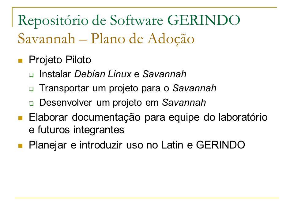 Projeto Piloto Instalar Debian Linux e Savannah Transportar um projeto para o Savannah Desenvolver um projeto em Savannah Elaborar documentação para equipe do laboratório e futuros integrantes Planejar e introduzir uso no Latin e GERINDO Repositório de Software GERINDO Savannah – Plano de Adoção