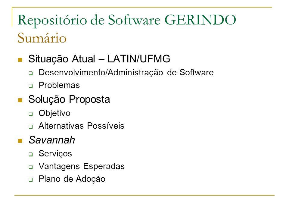 Repositório de Software GERINDO Sumário Situação Atual – LATIN/UFMG Desenvolvimento/Administração de Software Problemas Solução Proposta Objetivo Alternativas Possíveis Savannah Serviços Vantagens Esperadas Plano de Adoção