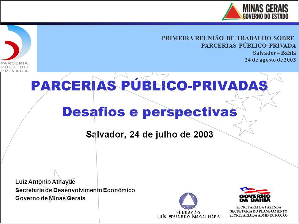 PARCERIAS PÚBLICO-PRIVADAS Salvador, 24 de julho de 2003 Desafios e perspectivas Luiz Antônio Athayde Secretaria de Desenvolvimento Econômico Governo de Minas Gerais SECRETARIA DA FAZENDA SECRETARIA DO PLANEJAMENTO SECRETARIA DA ADMINISTRAÇÃO PRIMEIRA REUNIÃO DE TRABALHO SOBRE PARCERIAS PÚBLICO-PRIVADA Salvador – Bahia 24 de agosto de 2003