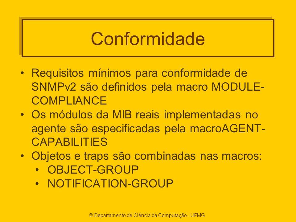 Conformidade Requisitos mínimos para conformidade de SNMPv2 são definidos pela macro MODULE- COMPLIANCE Os módulos da MIB reais implementadas no agente são especificadas pela macroAGENT- CAPABILITIES Objetos e traps são combinadas nas macros: OBJECT-GROUP NOTIFICATION-GROUP