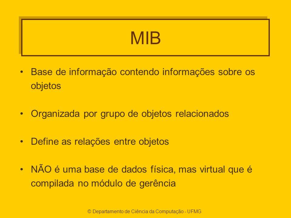 © Departamento de Ciência da Computação - UFMG MIB Base de informação contendo informações sobre os objetos Organizada por grupo de objetos relacionados Define as relações entre objetos NÃO é uma base de dados física, mas virtual que é compilada no módulo de gerência