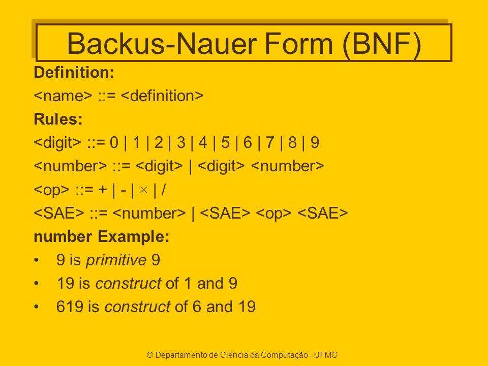 © Departamento de Ciência da Computação - UFMG Backus-Nauer Form (BNF) Definition: ::= Rules: ::= 0 | 1 | 2 | 3 | 4 | 5 | 6 | 7 | 8 | 9 ::= | ::= + | - | × | / ::= | number Example: 9 is primitive 9 19 is construct of 1 and 9 619 is construct of 6 and 19