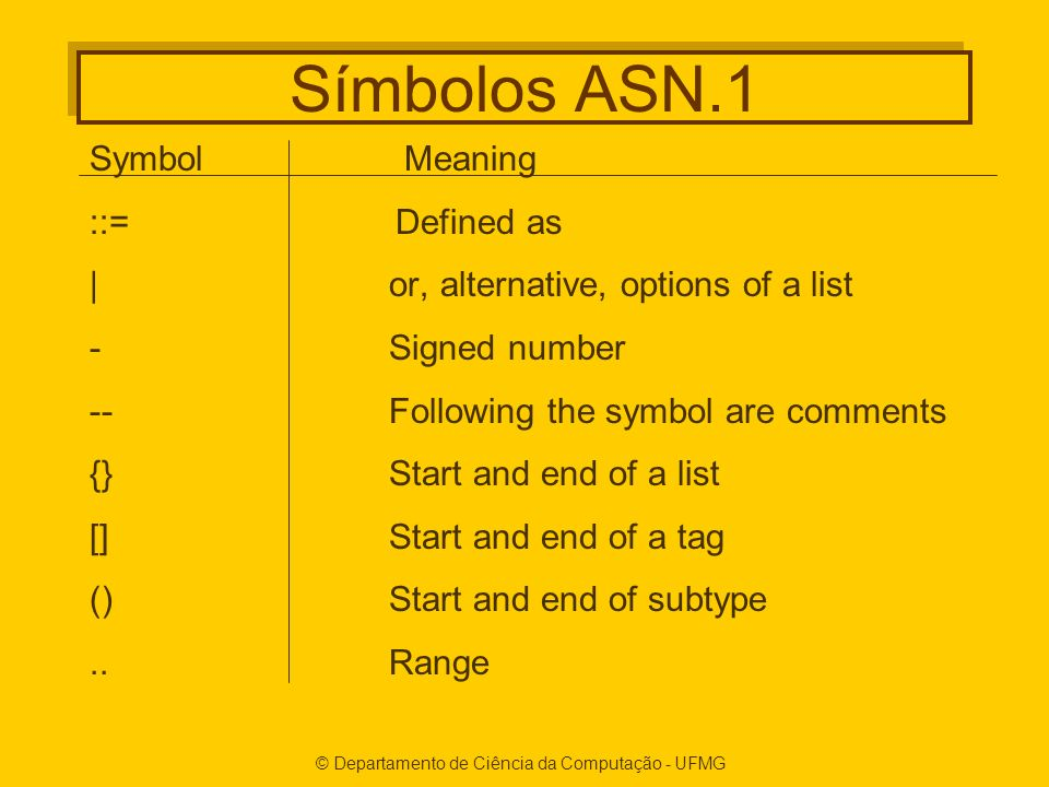 © Departamento de Ciência da Computação - UFMG Símbolos ASN.1 SymbolMeaning ::= Defined as | or, alternative, options of a list - Signed number -- Fol