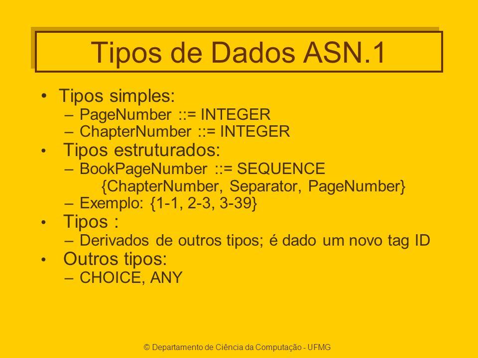 © Departamento de Ciência da Computação - UFMG Tipos de Dados ASN.1 Tipos simples: –PageNumber ::= INTEGER –ChapterNumber ::= INTEGER Tipos estruturados: –BookPageNumber ::= SEQUENCE {ChapterNumber, Separator, PageNumber} –Exemplo: {1-1, 2-3, 3-39} Tipos : –Derivados de outros tipos; é dado um novo tag ID Outros tipos: –CHOICE, ANY