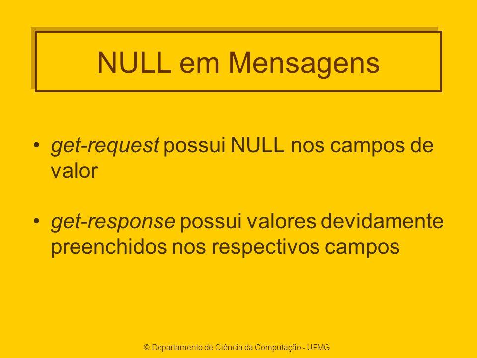 © Departamento de Ciência da Computação - UFMG NULL em Mensagens get-request possui NULL nos campos de valor get-response possui valores devidamente preenchidos nos respectivos campos