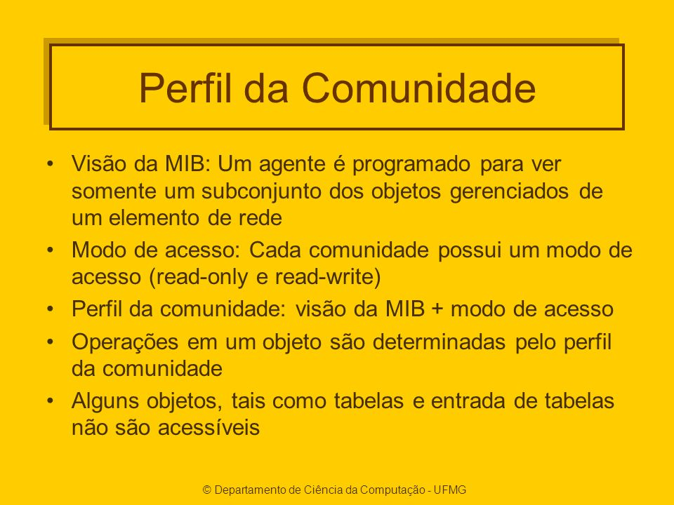 Perfil da Comunidade Visão da MIB: Um agente é programado para ver somente um subconjunto dos objetos gerenciados de um elemento de rede Modo de acess