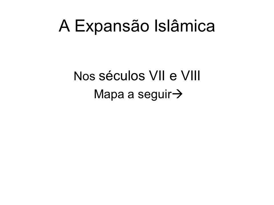 A Expansão Islâmica Nos séculos VII e VIII Mapa a seguir