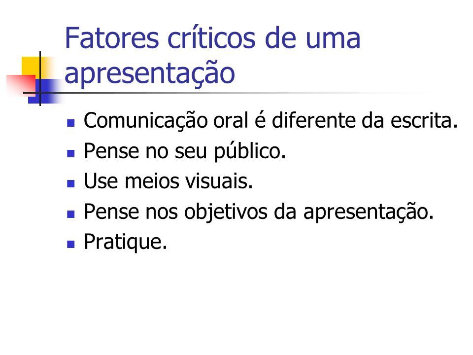 Fatores críticos de uma apresentação Comunicação oral é diferente da escrita. Pense no seu público. Use meios visuais. Pense nos objetivos da apresent