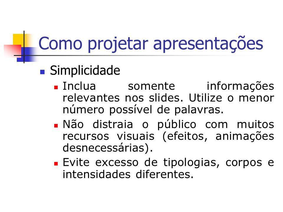 Como projetar apresentações Simplicidade Inclua somente informações relevantes nos slides. Utilize o menor número possível de palavras. Não distraia o