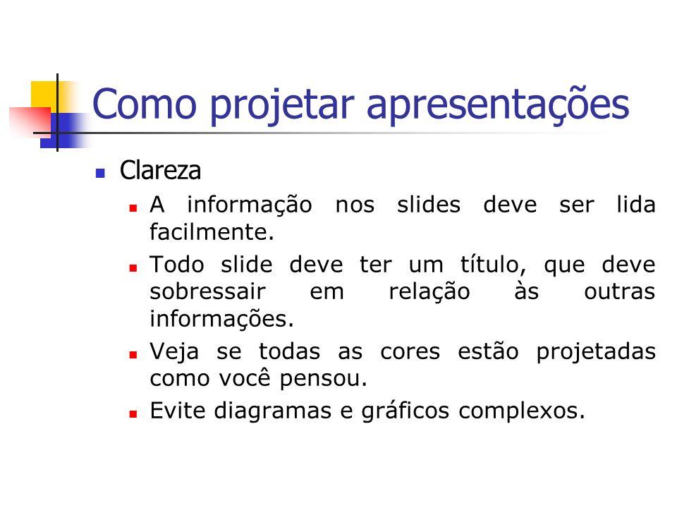 Como projetar apresentações Clareza A informação nos slides deve ser lida facilmente. Todo slide deve ter um título, que deve sobressair em relação às