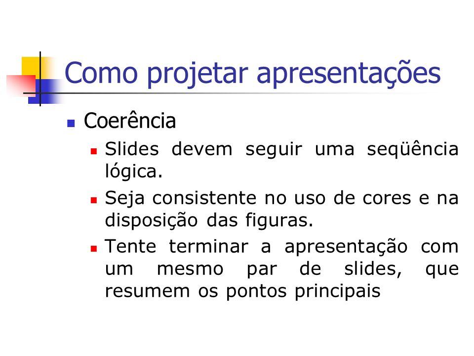 Como projetar apresentações Coerência Slides devem seguir uma seqüência lógica. Seja consistente no uso de cores e na disposição das figuras. Tente te