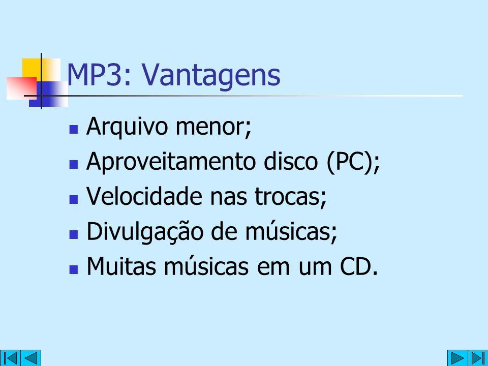 MP3: Vantagens Arquivo menor; Aproveitamento disco (PC); Velocidade nas trocas; Divulgação de músicas; Muitas músicas em um CD.