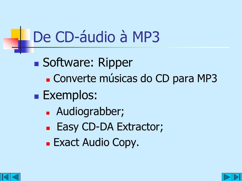 De CD-áudio à MP3 Software: Ripper Converte músicas do CD para MP3 Exemplos: Audiograbber; Easy CD-DA Extractor; Exact Audio Copy.