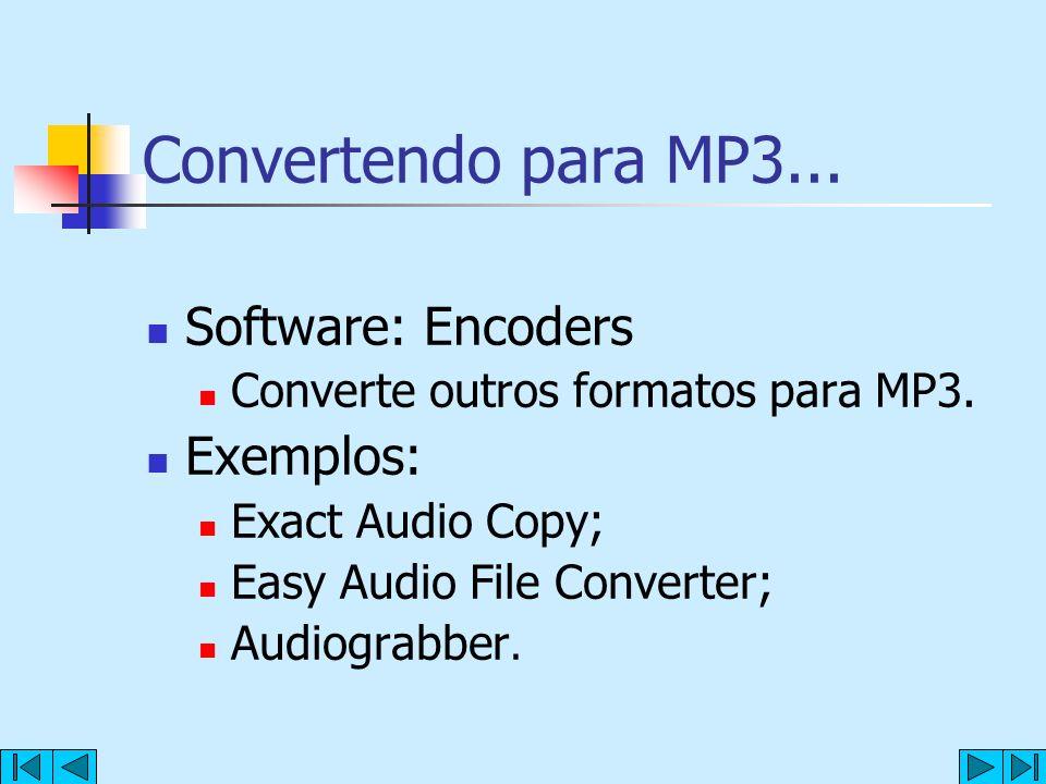Convertendo para MP3... Software: Encoders Converte outros formatos para MP3. Exemplos: Exact Audio Copy; Easy Audio File Converter; Audiograbber.