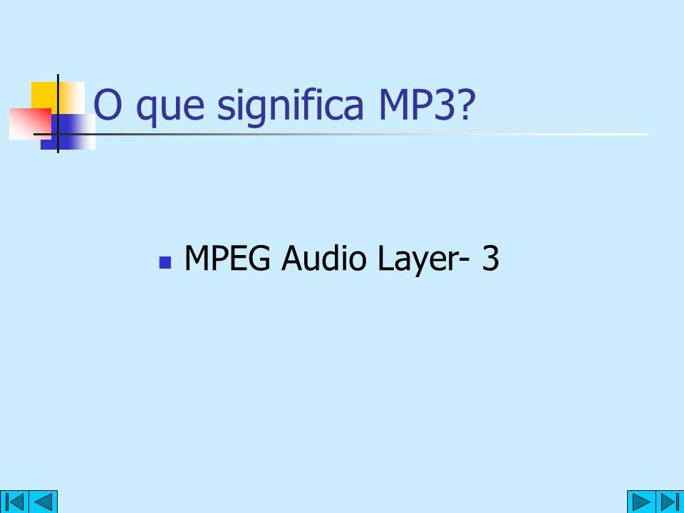 O que significa MP3? MPEG Audio Layer- 3